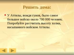 Решить дома: У Аттилы, вождя гунов, было самое большое войско около 700 000 ч