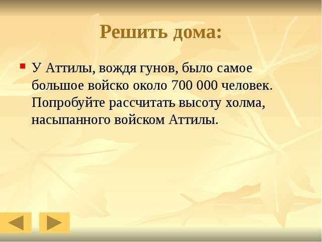 Решить дома: У Аттилы, вождя гунов, было самое большое войско около 700 000 ч...