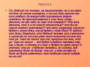Августа 1 Он, бедный-то человек, он взыскателен; он и на свет-то божий иначе