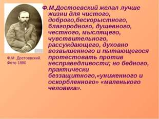 Ф.М.Достоевский желал лучше жизни для чистого, доброго,бескорыстного, благоро