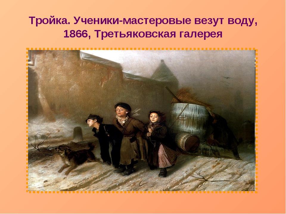 Тройка. Ученики-мастеровые везут воду, 1866, Третьяковская галерея