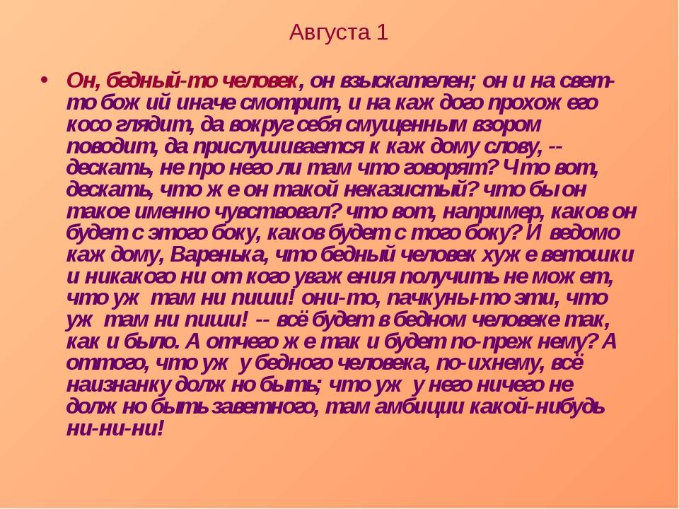 Августа 1 Он, бедный-то человек, он взыскателен; он и на свет-то божий иначе...