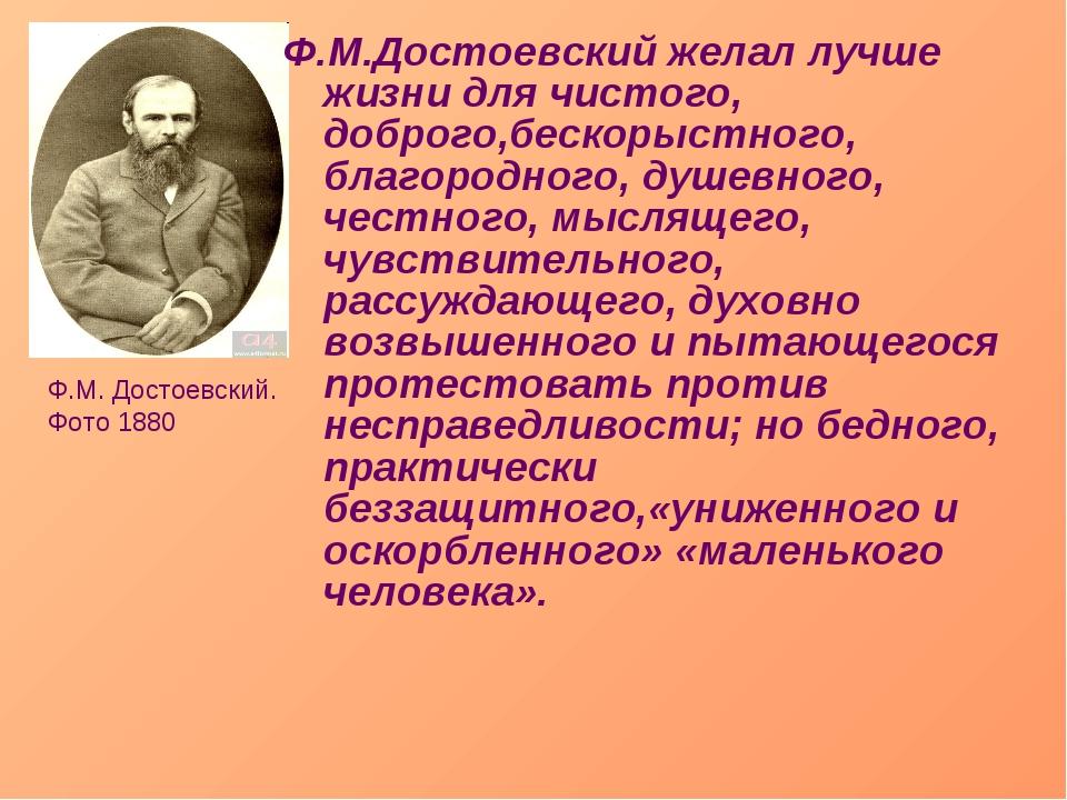 Ф.М.Достоевский желал лучше жизни для чистого, доброго,бескорыстного, благоро...