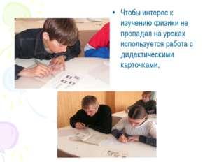 Чтобы интерес к изучению физики не пропадал на уроках используется работа с д