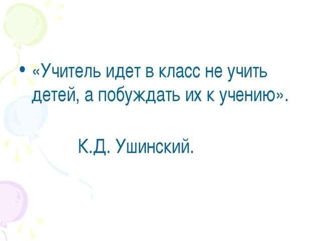 «Учитель идет в класс не учить детей, а побуждать их к учению». К.Д. Ушинский.
