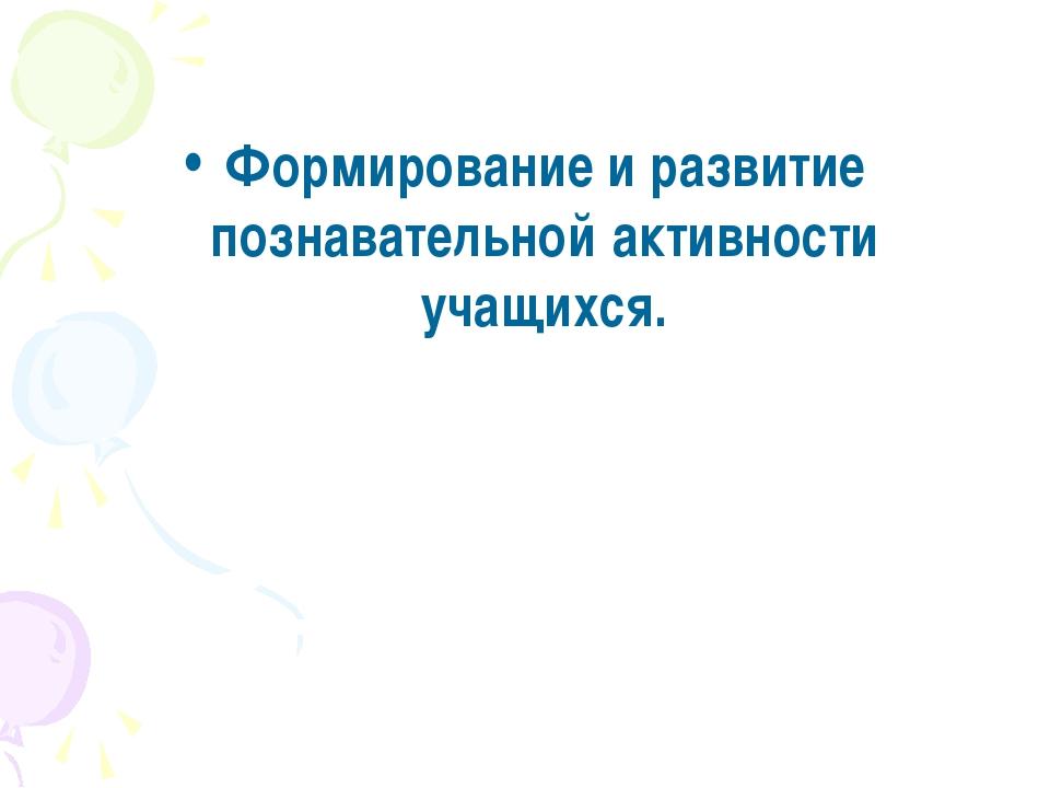 Формирование и развитие познавательной активности учащихся.