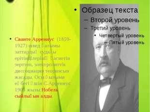 Электролиттік диссоциация теориясын ашқан Сванте Аррениус (1859-1927) швед ға