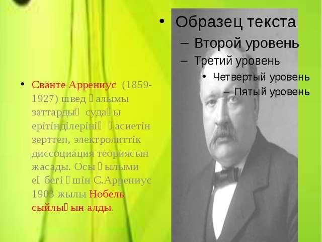 Электролиттік диссоциация теориясын ашқан Сванте Аррениус (1859-1927) швед ға...