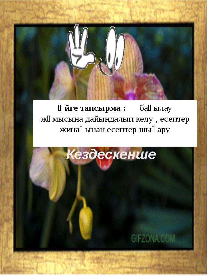 Кездескенше Үйге тапсырма : бақылау жұмысына дайындалып келу , есептер жинағы...