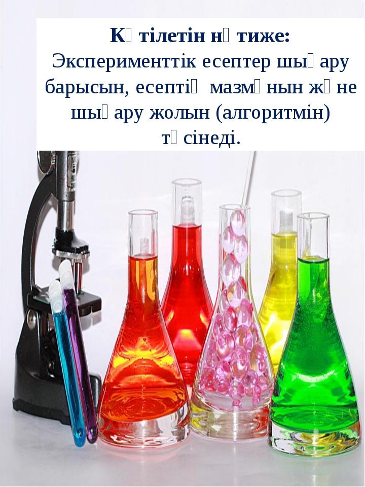 Күтілетін нәтиже: Эксперименттік есептер шығару барысын, есептің мазмұнын жән...