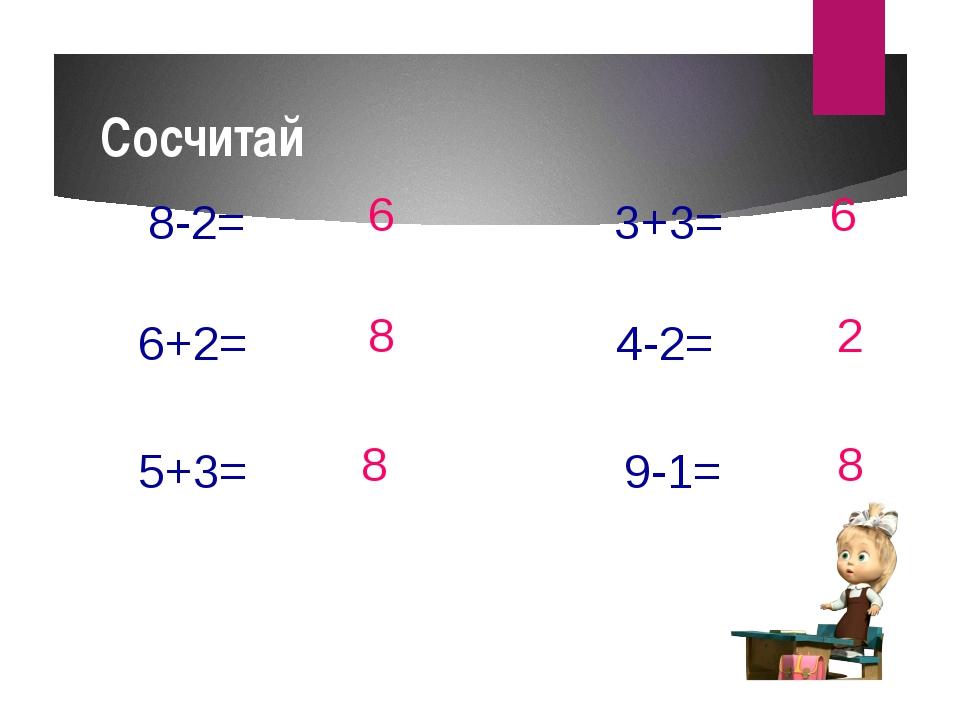 Сосчитай 8-2= 6+2= 5+3= 3+3= 4-2= 9-1= 6 8 8 2 6 8