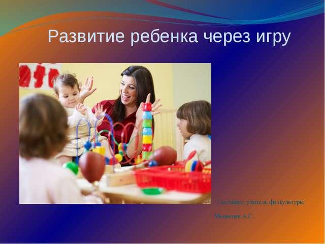 Развитие ребенка через игру Составил: учитель физкультуры Медведев А.С.