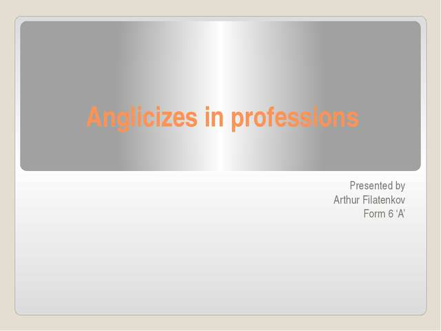 Anglicizes in professions Presented by Arthur Filatenkov Form 6 'A'