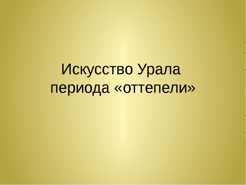 Искусство Урала периода «оттепели»