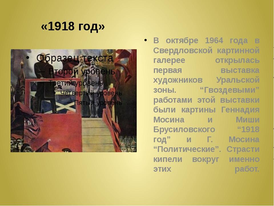 «1918 год» В октябре 1964 года в Свердловской картинной галерее открылась пер...