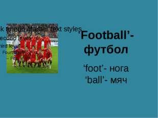 'Football'- футбол 'foot'- нога 'ball'- мяч