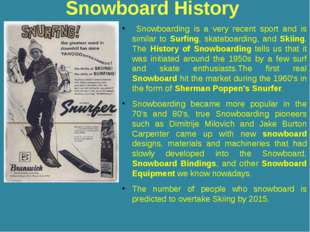 Snowboard History Snowboarding is a very recent sport and is similar to Surfi