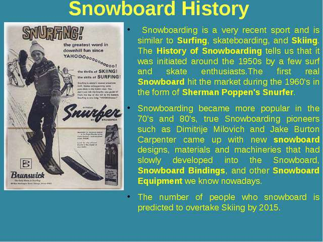 Snowboard History Snowboarding is a very recent sport and is similar to Surfi...