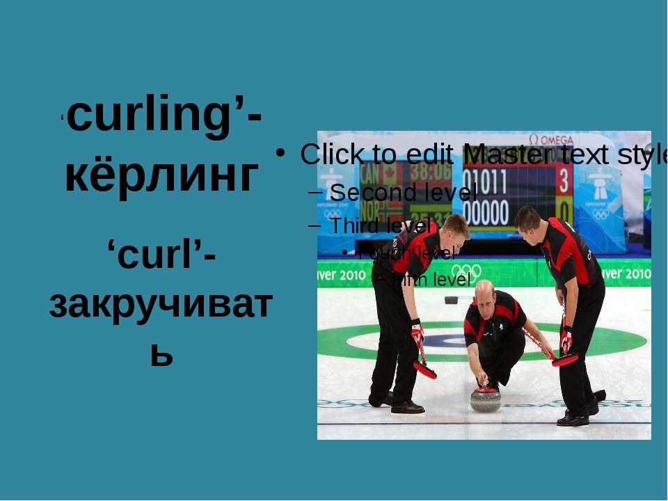 'curling'- кёрлинг 'curl'- закручивать