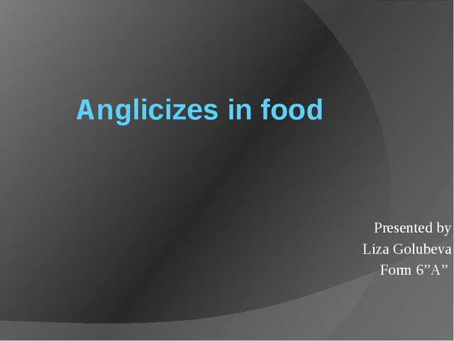 """Anglicizes in food Presented by Liza Golubeva Form 6""""A"""""""
