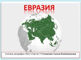 Учитель географии ГБОУ СОШ № 773 Ковалева Галина Владимировна