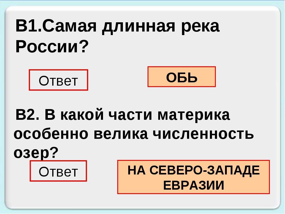 В1.Самая длинная река России? Ответ ОБЬ В2. В какой части материка особенно в...