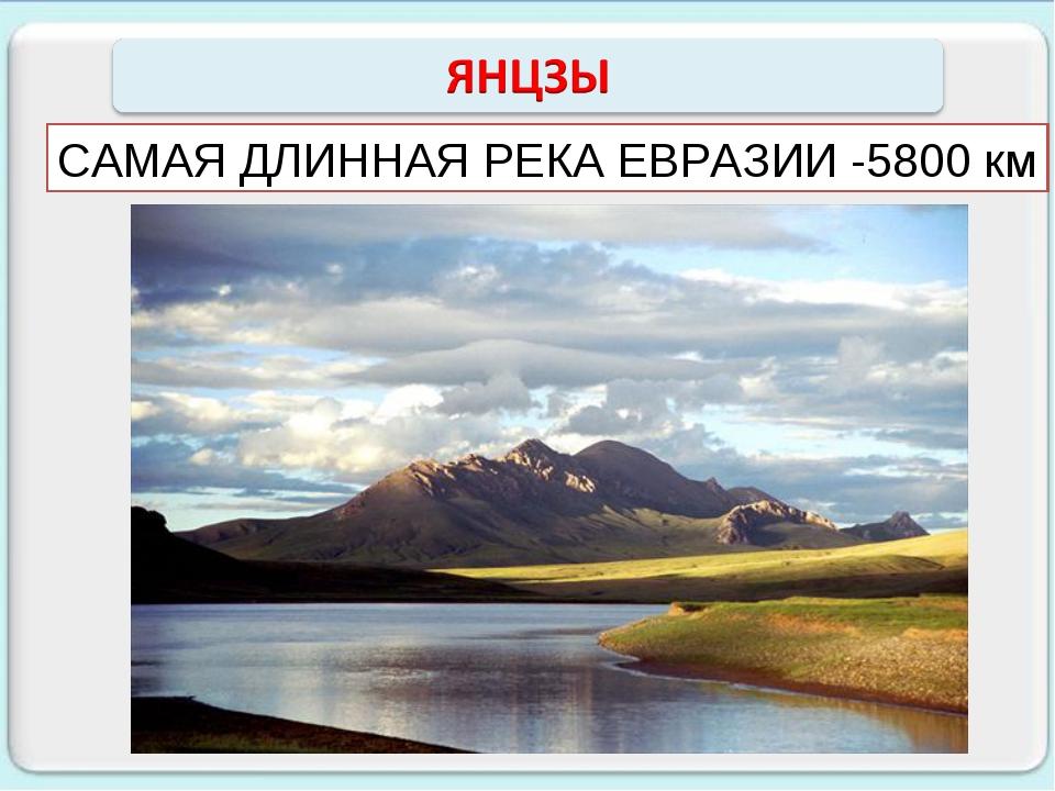 САМАЯ ДЛИННАЯ РЕКА ЕВРАЗИИ -5800 км