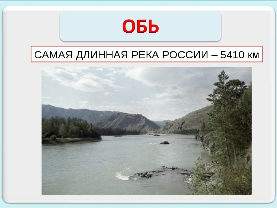 САМАЯ ДЛИННАЯ РЕКА РОССИИ – 5410 км