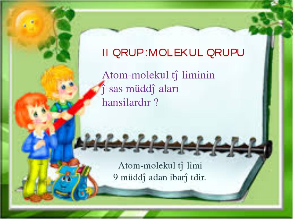 II QRUP :MOLEKUL QRUPU Atom-molekul təliminin əsas müddəaları hansilardır ? A...