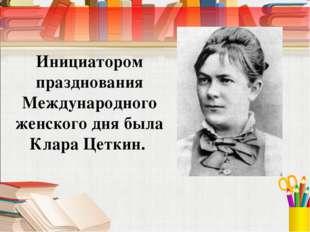 Инициатором празднования Международного женского дня была Клара Цеткин.
