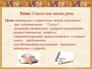 * Тема: Глагол как часть речи Цели: повторение и закрепление знаний, полученн