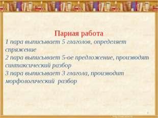 6 Парная работа 1 пара выписывает 5 глаголов, определяет спряжение 2 пара вып