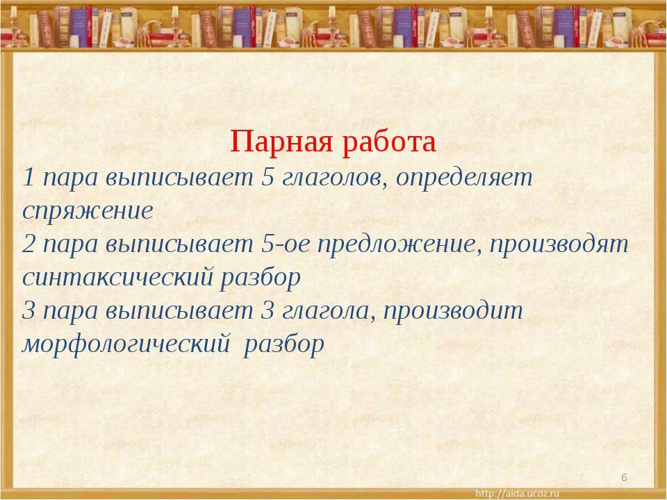 6 Парная работа 1 пара выписывает 5 глаголов, определяет спряжение 2 пара вып...