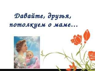 Давайте, друзья, потолкуем о маме…