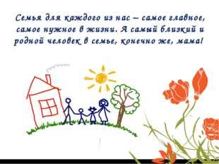 Семья для каждого из нас – самое главное, самое нужное в жизни. А самый близк