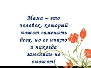 Мама – это человек, который может заменить всех, но ее никто и никогда замени