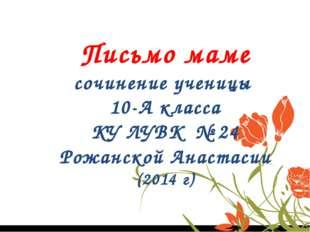 Письмо маме сочинение ученицы 10-А класса КУ ЛУВК № 24 Рожанской Анастасии (