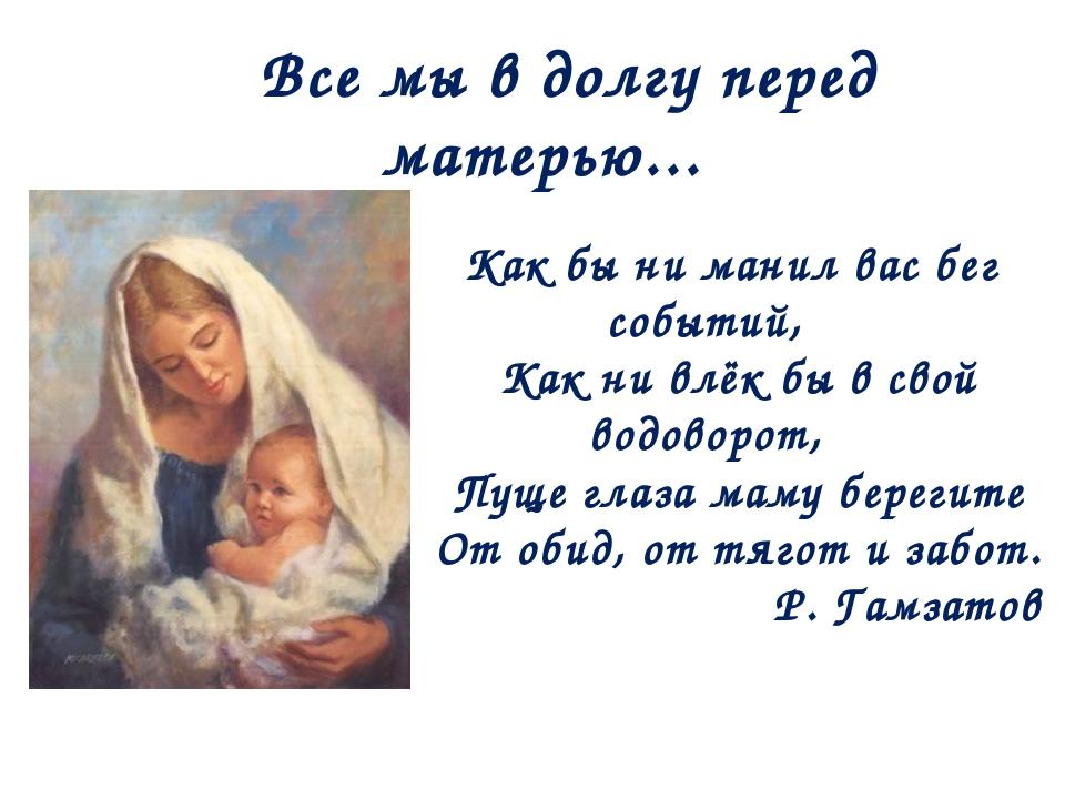 Все мы в долгу перед матерью... Как бы ни манил вас бег событий, Как ни влёк...