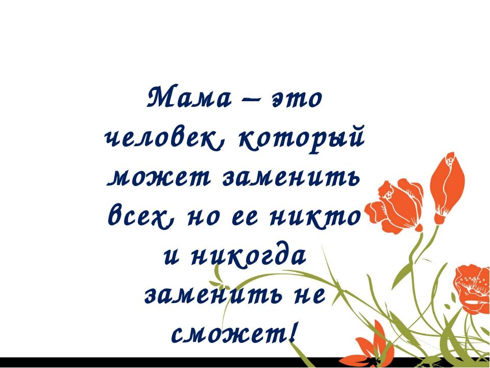 Мама – это человек, который может заменить всех, но ее никто и никогда замени...