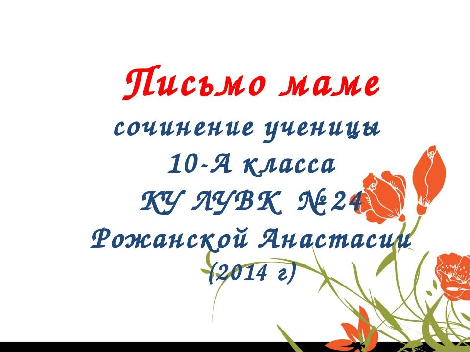 Письмо маме сочинение ученицы 10-А класса КУ ЛУВК № 24 Рожанской Анастасии (...