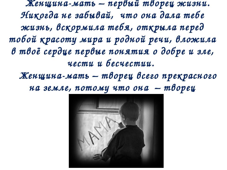 Женщина-мать – первый творец жизни. Никогда не забывай, что она дала тебе жиз...