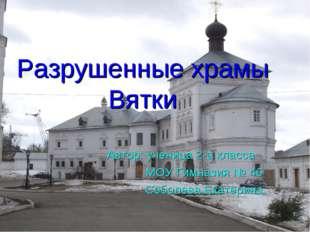 Разрушенные храмы Вятки Автор: ученица 2-а класса МОУ Гимназия № 46 Соболева