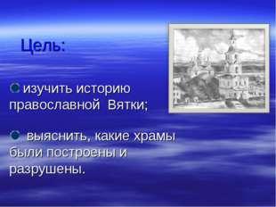 Цель: изучить историю православной Вятки; выяснить, какие храмы были построен