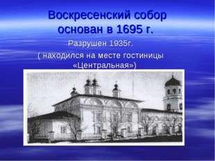 Воскресенский собор основан в 1695 г. Разрушен 1935г. ( находился на месте го