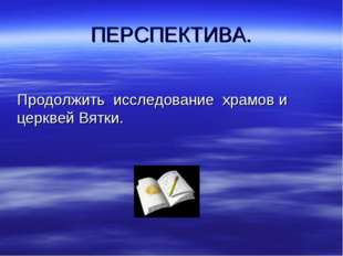 ПЕРСПЕКТИВА. Продолжить исследование храмов и церквей Вятки.