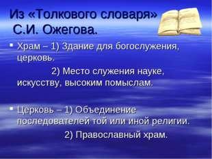 Из «Толкового словаря» С.И. Ожегова. Храм – 1) Здание для богослужения, церко