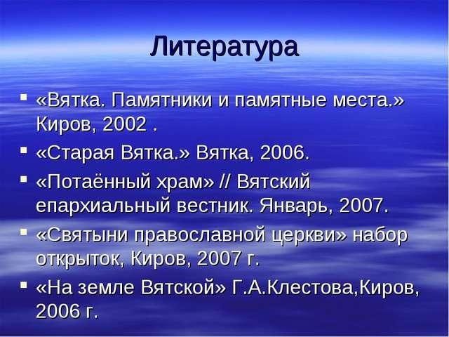 Литература «Вятка. Памятники и памятные места.» Киров, 2002 . «Старая Вятка.»...