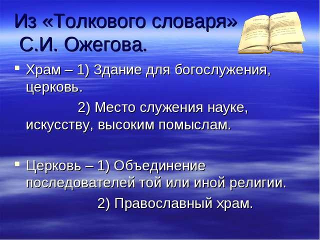 Из «Толкового словаря» С.И. Ожегова. Храм – 1) Здание для богослужения, церко...