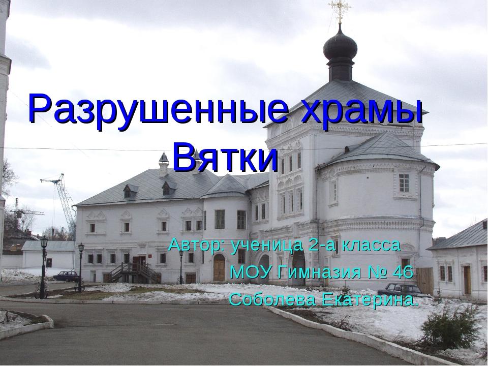 Разрушенные храмы Вятки Автор: ученица 2-а класса МОУ Гимназия № 46 Соболева...