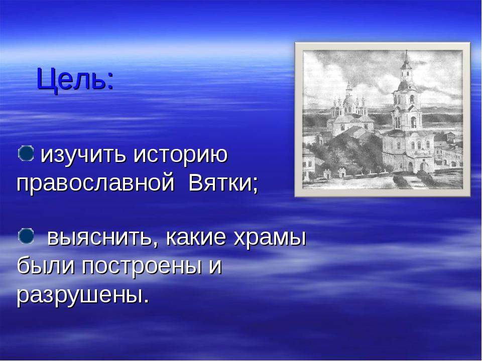 Цель: изучить историю православной Вятки; выяснить, какие храмы были построен...